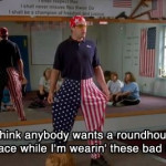 Do you think anybody wants a roundhouse kick to the face while I'm wearin' these bad boys?