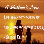 Life began with waking up and loving my mother's face