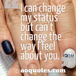 I can change my status but can't change the way I feel about you.