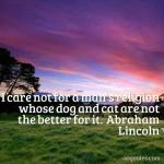 I care not for a man's religion whose dog and cat are not the better for it
