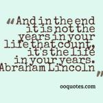 And in the end it is not the years in your life that count