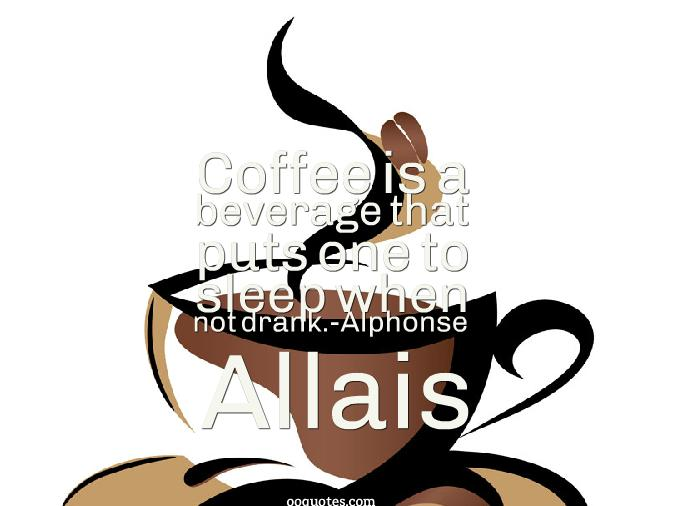 Coffee is a beverage that puts one to sleep when not drank.-Alphonse ...