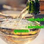Best 50 alcohol quotes,a collection of famous or funny alcohol quotes
