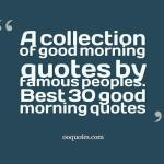 A collection of good morning quotes by famous peoples. Best 30 good morning quotes