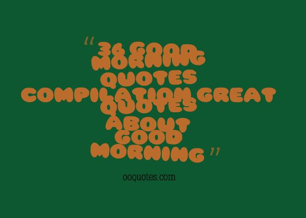 36 good morning quotes compilation,great quotes about good morning
