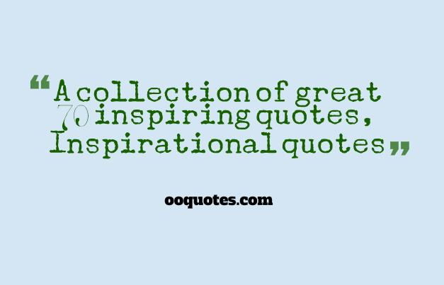 A collection of great 70 inspiring quotes, Inspirational quotes