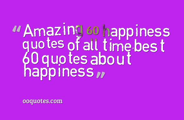 Amazing 60 happiness quotes of all time,best 60 quotes about happiness
