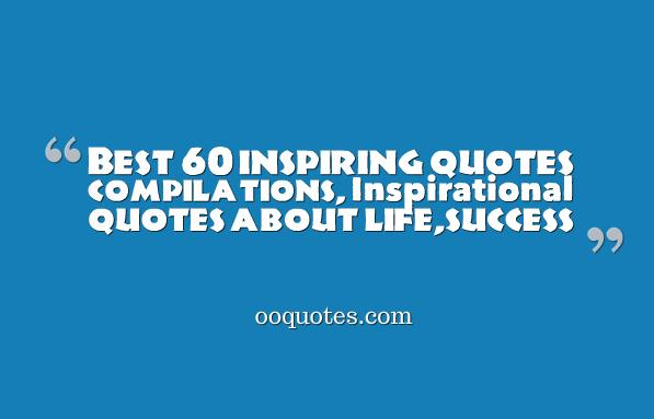 Best 60 inspiring quotes compilations, Inspirational quotes about life,success