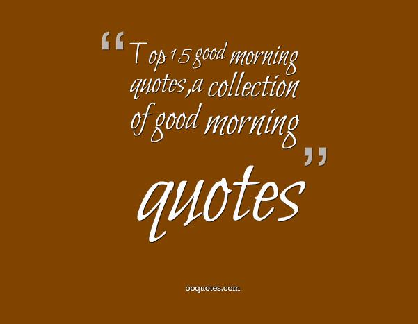 Top 15 good morning quotes,a collection of good morning quotes