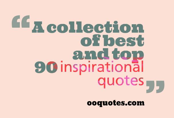 A collection of best and top 90 inspirational quotes