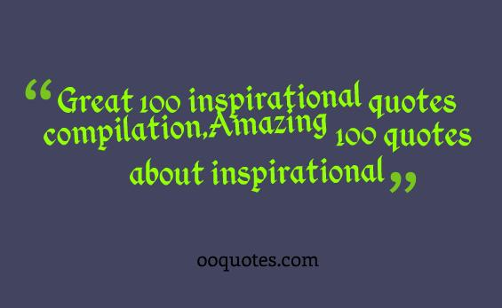 Great 100 inspirational quotes compilation,Amazing 100 quotes about inspirational