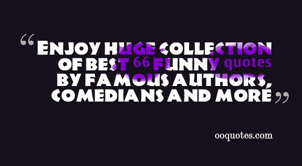 Enjoy huge collection of best 66 funny quotes by famous authors, comedians and more