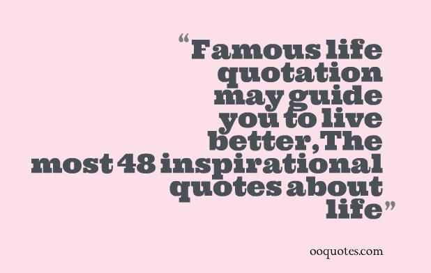 Famous life quotation may guide you to live better,The most 48 inspirational quotes about life