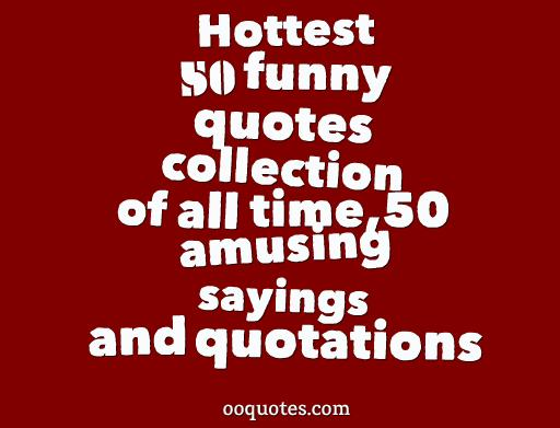Hottest 50 funny quotes collection of all time,50 amusing sayings and quotations