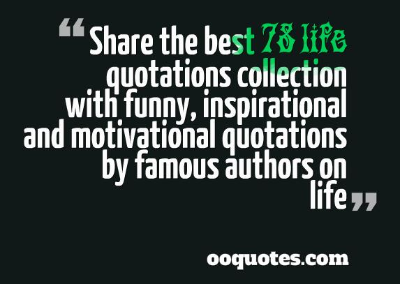 Share the best 78 life quotations collection with funny, inspirational and motivational quotations by famous authors on life