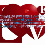 Immature love says: 'I love you because I need you