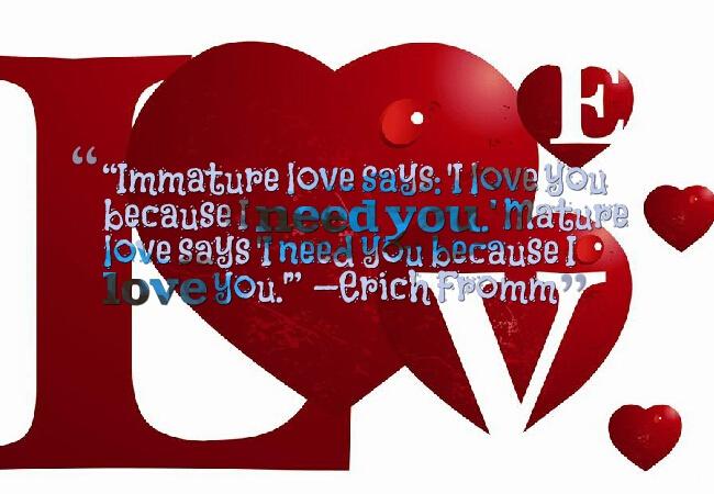 """Immature love says: 'I love you because I need you.' Mature love says 'I need you because I love you.'""  —Erich Fromm	 Picture about i love you quotes"