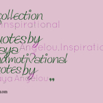 A collection of inspirational quotes by Maya Angelou,Inspirational and motivational quotes by Maya Angelou
