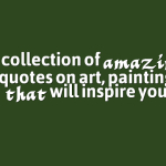 A collection of amazing quotes on art, painting that will inspire you