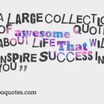 A large collection of awesome quotes about life That Will Inspire Success In You