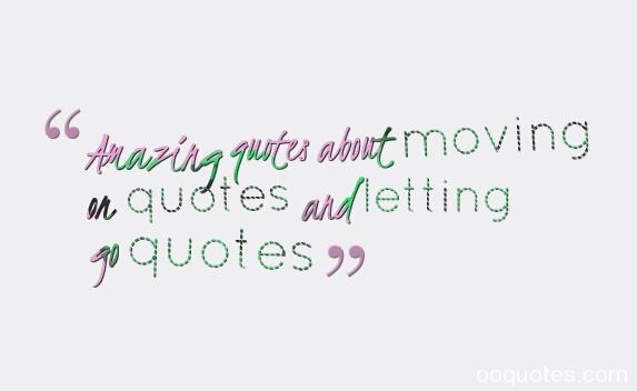 Amazing quotes about moving on quotes and letting go quotes