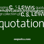 Amazing C. S. Lewis quotes on faith,love,death,friendship,life and love,a large collection of C.S. Lewis quotations
