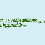 Great 25 robin williams quotes that Inspired Us