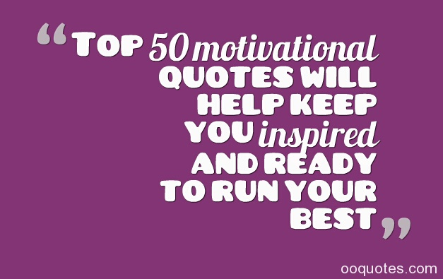"Top 50 motivational quotes will help keep you inspired and ready to run your best  The best motivational quotes from people with massive success in life.    1. ""A dream doesn't become reality through magic; it takes sweat, determination and hard work.""– Colin Powell   2. ""A real entrepreneur is somebody who has no safety net underneath them."" --Henry Kravis   3. ""A successful man is one who can lay a firm foundation with the bricks others have thrown at him."" --David Brinkley   4. ""All growth depends upon activity. There is no development physically or intellectually without effort, and effort means work.""– Calvin Coolidge   5. ""All our dreams can come true if we have the courage to pursue them."" --Walt Disney   6. ""All progress takes place outside the comfort zone."" --Michael John Bobak   7. ""As we look ahead into the next century, leaders will be those who empower others."" --Bill Gates   8. ""Ask yourself if what you're doing today is getting you closer to where you want to be tomorrow.""— Unknown   9. ""Be miserable. Or motivate yourself. Whatever has to be done, it's always your choice."" --Wayne Dyer   10. ""Be somebody who makes everybody feel like a somebody.""— Unknown   11. ""Blessed are those who can give without remembering and take without forgetting."" --Anonymous   12. ""Courage is resistance to fear, mastery of fear--not absense of fear."" --Mark Twain   13. ""Develop success from failures. Discouragement and failure are two of the surest stepping stones to success.""--Dale Carnegie   14. ""Do one thing every day that scares you."" --Anonymous   15. ""Do the things you like to be happier, stronger & more successful. Only so is hard work replaced by dedication.""– Rossana Condoleo   16. ""Don't wish it were easier. Wish you were better.""– Jim Rohn   17. ""Don't be afraid to give up the good to go for the great."" --John D. Rockefeller   18. ""Don't let the fear of losing be greater than the excitement of winning."" --Robert Kiyosaki   19. ""Don't let what you cannot do interfere with what you can do."" --John R. Wooden   20. ""Don't raise your voice, improve your argument."" --Anonymous   21. ""Embrace the pain to inherit the gain.""– Habeeb Akande   22. ""Even if you are on the right track, you'll get run over if you just sit there.""— Will Rogers   23. ""Everything yields to diligence.""– Thomas Jefferson   24. ""Failure is the condiment that gives success its flavor."" --Truman Capote   25. ""Far too many people are looking for the right person instead of trying to be the right person.""— Gloria Steinem   26. ""Focus on making yourself better, not on thinking that you are better."" ― Bohdi Sanders   27. ""Fortune sides with him who dares."" --Virgil   28. ""Good things come to people who wait, but better things come to those who go out and get them."" --Anonymous   29. ""Goodness and hard work are rewarded with respect.""– Luther Campbell   30. ""Great minds discuss ideas; average minds discuss events; small minds discuss people."" --Eleanor Roosevelt   31. ""Greatness is sifted through the grind, therefore don't despise the hard work now for surely it will be worth it in the end.""– Sanjo Jendayi   32. ""Happiness is the real sense of fulfillment that comes from hard work.""– Joseph Barbara   33. ""Hard work helps. It has never killed anyone.""– Unknown   34. ""Hard work keeps the wrinkles out of the mind and spirit.""– Helena Rubinstein   35. ""Hard work without talent is a shame, but talent without hard work is a tragedy.""– Robert Hall   36. ""How am I going to live today in order to create the tomorrow I'm committed to?"" ― Anthony Robbins   37. ""How you look at it is pretty much how you'll see it"" ― Rasheed Ogunlaru   38. ""I cannot compromise my respect for your love. You can keep your love, I will keep my respect."" ― Amit Kalantri   39. ""I do not care about happiness simply because I believe that joy is something worth fighting for.""– Criss Jami   40. ""I don't have a blue-collar job. It's more of a green collar, because of all the yellow sweat stains mixing in.""– Jarod Kintz   41. ""I don't want to get to the end of my life and find that I lived just the length of it. I want to have lived the width of it as well."" --Diane Ackerman   42. ""I find that the harder I work, the more luck I seem to have."" --Thomas Jefferson   43. ""I find that when you have a real interest in life and a curious life, that sleep is not the most important thing."" --Martha Stewart   44. ""I have not failed. I've just found 10,000 ways that won't work."" --Thomas A. Edison   45. ""I'm a greater believer in luck, and I find the harder I work the more I have of it.""– Thomas Jefferson   46. ""If I told you I've worked hard to get where I'm at, I'd be lying, because I have no idea where I am right now.""– Jarod Kintz   47. ""If passion drives you, let reason hold the reins.""– Benjamin Franklin   48. ""If we change our thoughts from 'it's too late' to, 'there's still hope', we might see some change in the world."" ― Kellie Elmore   49. ""If you are not willing to risk the usual you will have to settle for the ordinary."" --Jim Rohn   50. ""If you believe in yourself enough and know what you want, you're gonna make it happen.""— Mariah Carey"