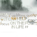 great uplifting quotes that can help inspire you,focus on the positive in life