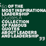 60 of the Most Inspirational Leadership Quotes,A collection of famous quotes about leaders and leadership
