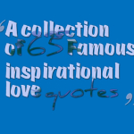 A collection of 65 Famous inspirational love quotes
