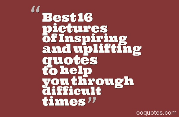 Best 16 pictures of Inspiring and uplifting quotes to help you through difficult times