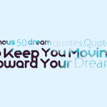 Famous 50 dream quotes,Quotes to Keep You Moving Toward Your Dream