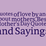Quotes of love by and about mothers,Best Mother's Day Quotes and Sayings
