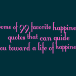Some of 99 favorite happiness quotes that can guide you toward a life of happiness