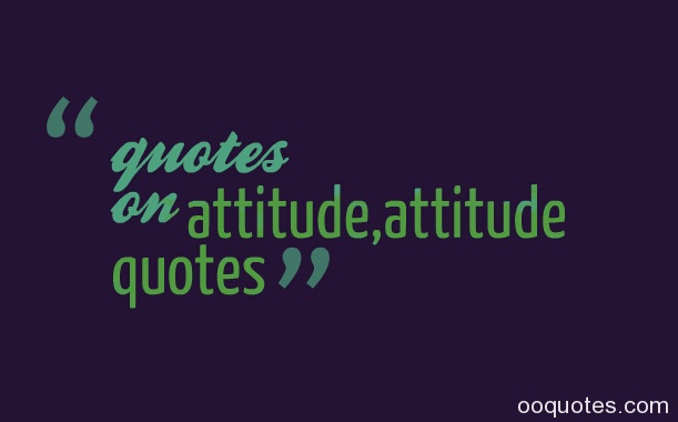 quotes on bad attitude,inspirational quotes attitude,quotes on attitude problem,quotes on positive attitude,famous quotes attitude