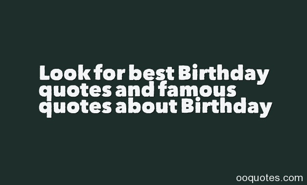 3 Look for best Birthday quotes and famous quotes about Birthday