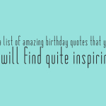 A list of amazing birthday quotes that you will find quite inspiring