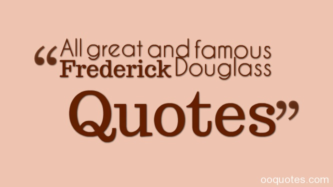Frederick Douglass Quotes,Frederick Douglass famous quotes,Frederick Douglass quotes education,Frederick Douglass speeches,Frederick Douglass narrative quotes,narrative of the life of Frederick Douglass quotes