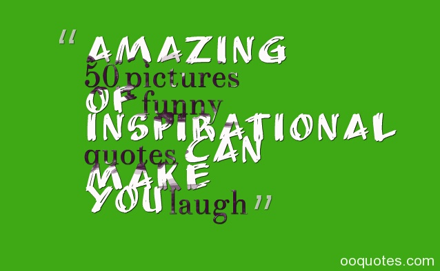 Amazing 50 pictures of funny inspirational quotes can make you laugh