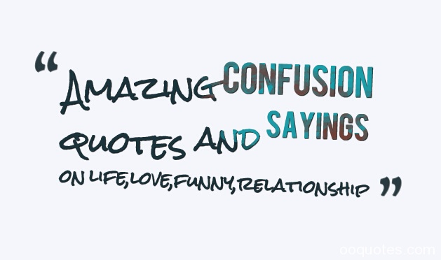 confusion quotes,confusion quotes about life,love confusion quotes,funny confusion quotes