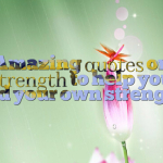 Amazing quotes on strength to help you find your own strength