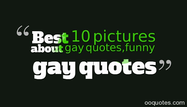 Best 10 pictures about gay quotes,funny gay quotes