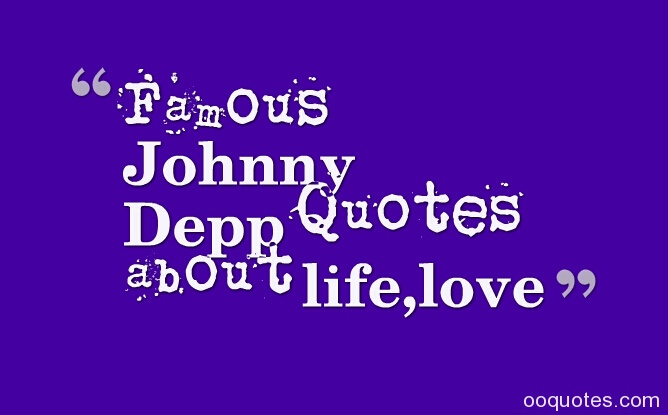 Johnny Depp Quotes,Johnny Depp quotes about life,Johnny Depp love quotes,Johnny Depp movie quotes