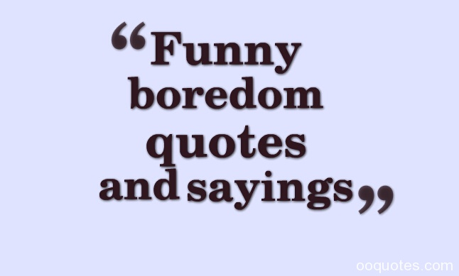 funny boredom quotes,boredom quotes,im bored quotes