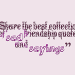 Share the best collection of sad friendship quotes and sayings