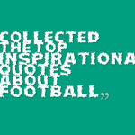 Collected the top inspirational quotes about football