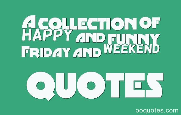 Superb A Collection Of Happy And Funny Friday And Weekend Quotes