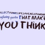 Collect funny,life,love,relationship confusing quotes that make you think