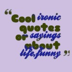 Cool ironic quotes or sayings about life,funny